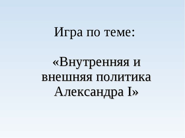 Игра по теме: «Внутренняя и внешняя политика Александра I»