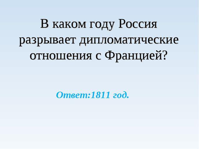 В каком году Россия разрывает дипломатические отношения с Францией? Ответ:18...