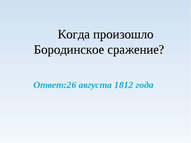 Когда произошло Бородинское сражение? Ответ:26 августа 1812 года