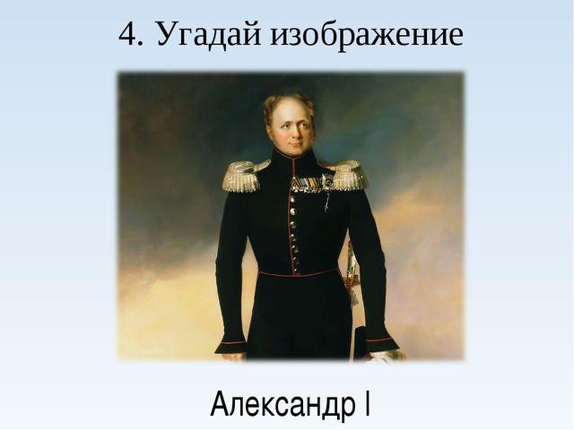4. Угадай изображение Александр I