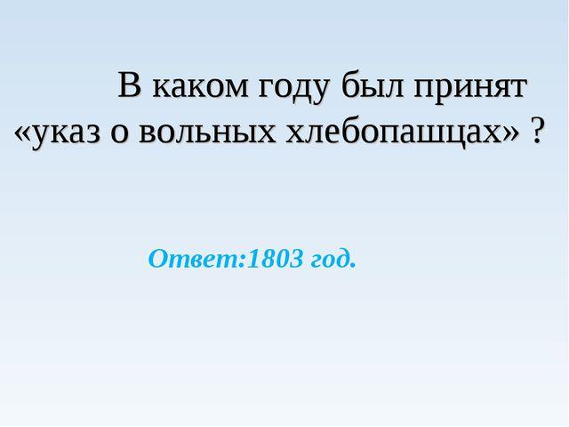 В каком году был принят «указ о вольных хлебопашцах» ? Ответ:1803 год.