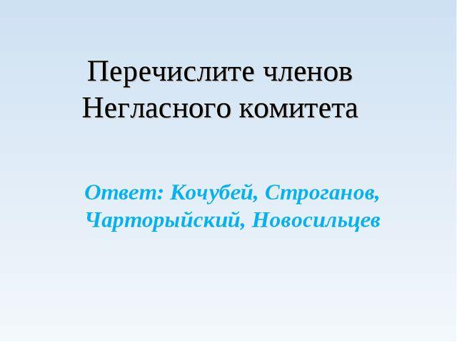 Перечислите членов Негласного комитета Ответ: Кочубей, Строганов, Чарторыйск...