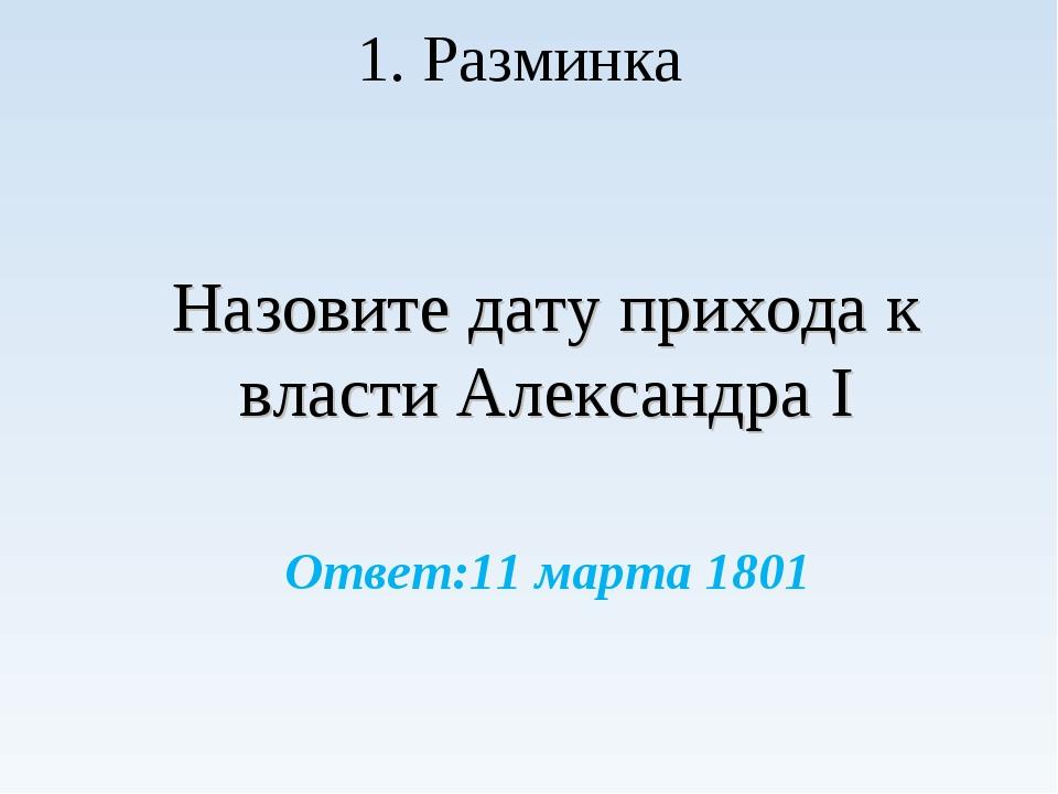 Назовите дату прихода к власти Александра I Ответ:11 марта 1801 1. Разминка