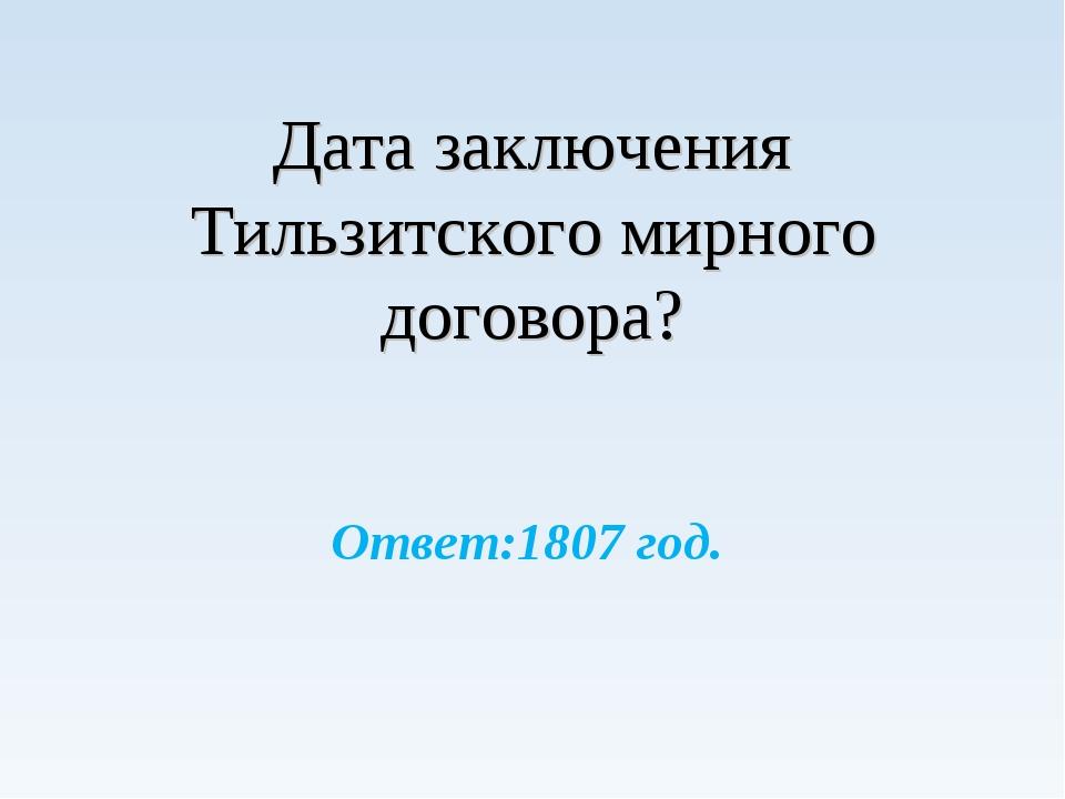 Дата заключения Тильзитского мирного договора? Ответ:1807 год.