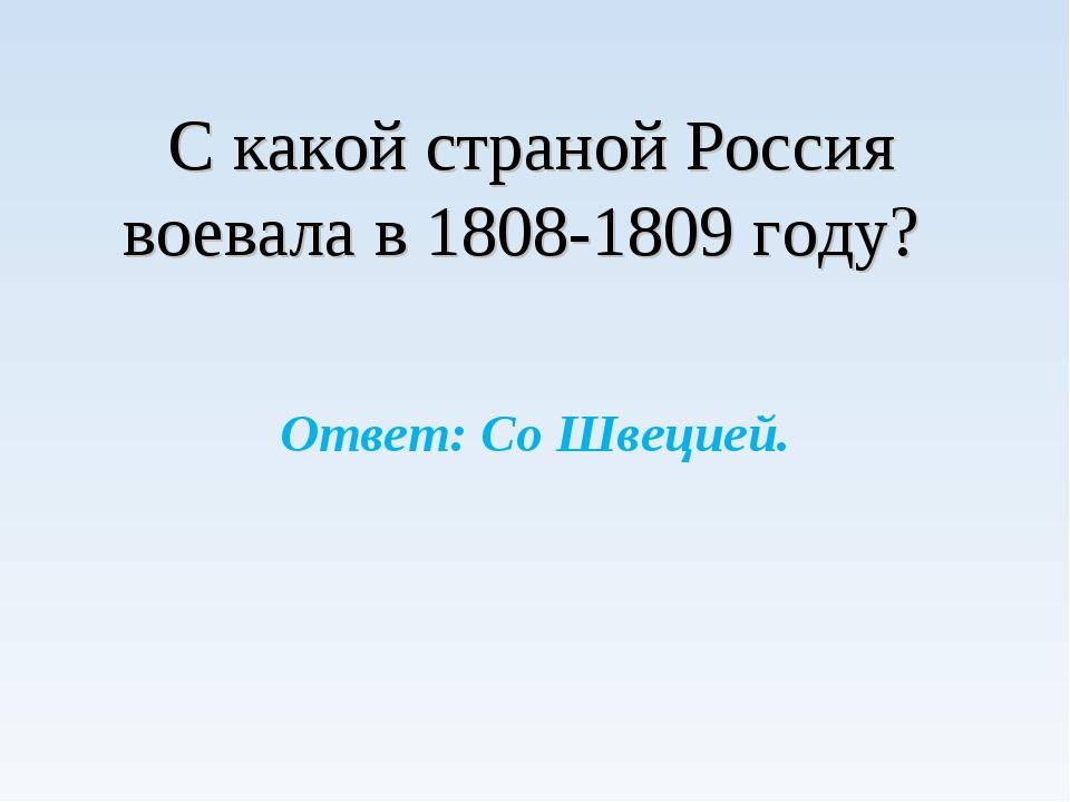 С какой страной Россия воевала в 1808-1809 году? Ответ: Со Швецией.