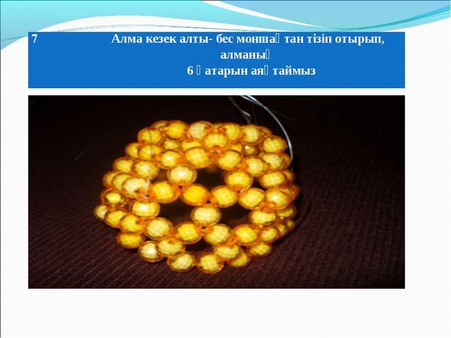 7Алма кезек алты- бес моншақтан тізіп отырып, алманың 6 қатарын аяқтаймыз