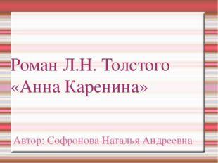 Роман Л.Н. Толстого «Анна Каренина» Автор: Софронова Наталья Андреевна
