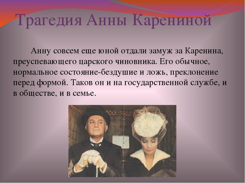 Трагедия Анны Карениной Анну совсем еще юной отдали замуж за Каренина, преусп...