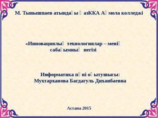 М. Тынышпаев атындағы ҚазККА Ақмола колледжі Астана 2015  «Инновациялық техн