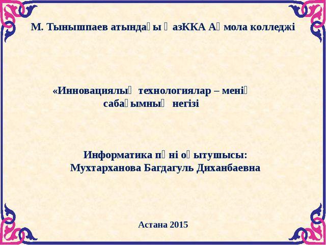 М. Тынышпаев атындағы ҚазККА Ақмола колледжі Астана 2015  «Инновациялық техн...