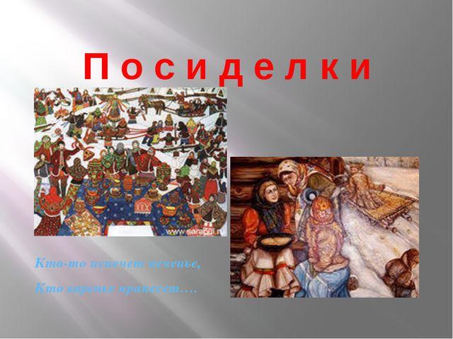 П о с и д е л к и Кто-то испечет печенье, Кто варенье принесет…. Посиделки, р...