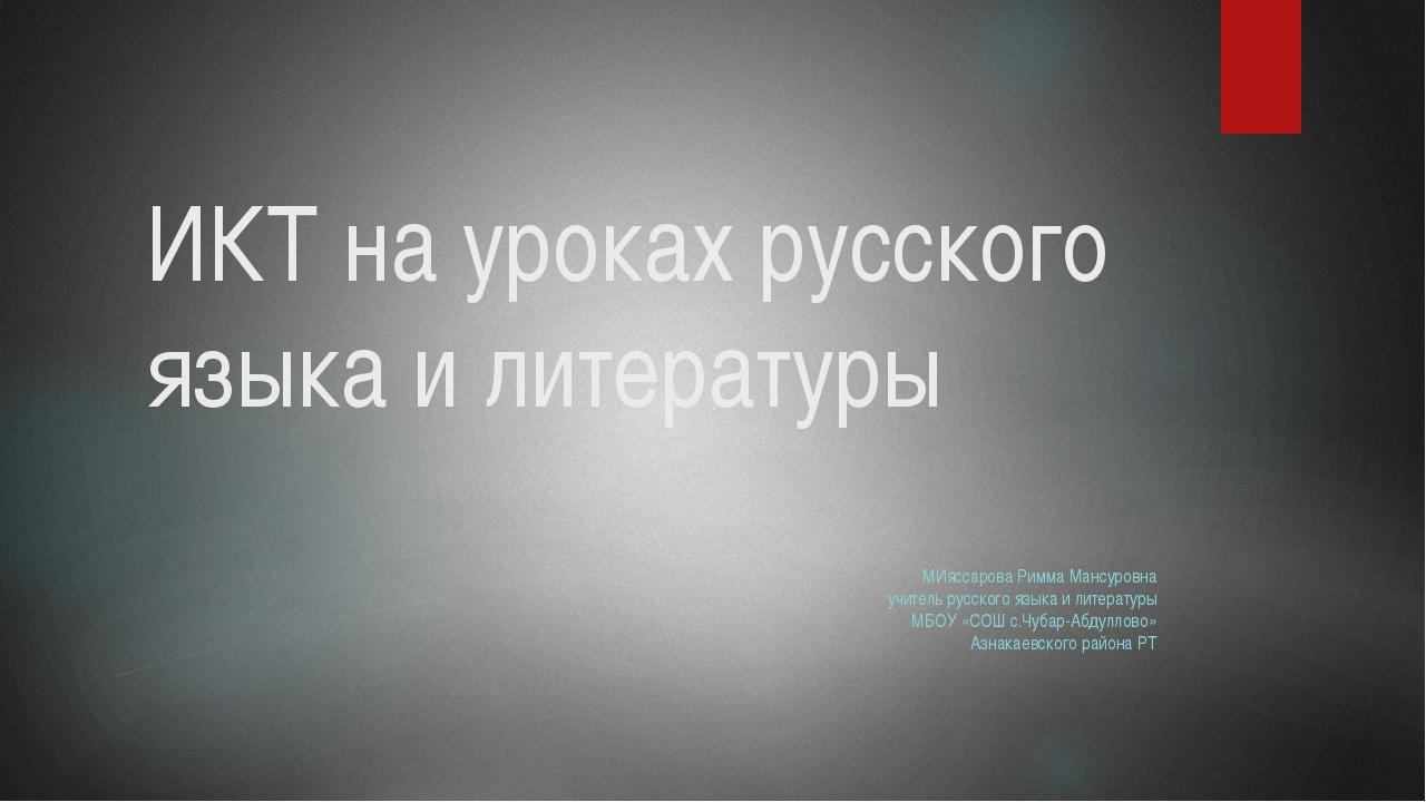 ИКТ на уроках русского языка и литературы МИяссарова Римма Мансуровна учитель...