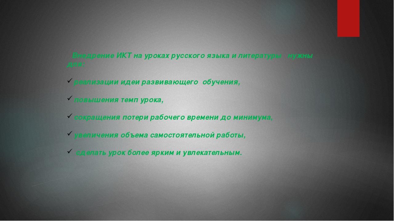 Внедрение ИКТ на уроках русского языка и литературы нужны для: реализации ид...