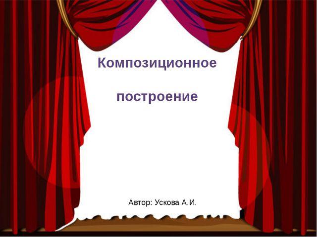 Композиционное построение Автор: Ускова А.И.