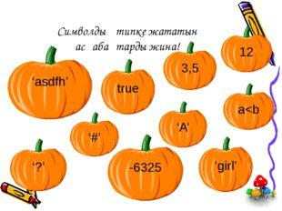 Символдық типке жататын асқабақтарды жина! 3,5 12 -6325 '?' 'girl' 'asdfh' '#