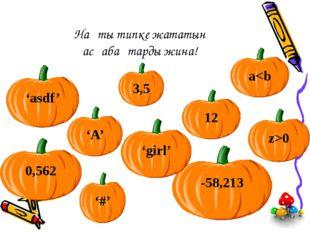 Нақты типке жататын асқабақтарды жина! 3,5 12 -58,213 'girl' 0,562 'asdf' '#'