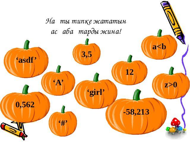 Нақты типке жататын асқабақтарды жина! 3,5 12 -58,213 'girl' 0,562 'asdf' '#'...