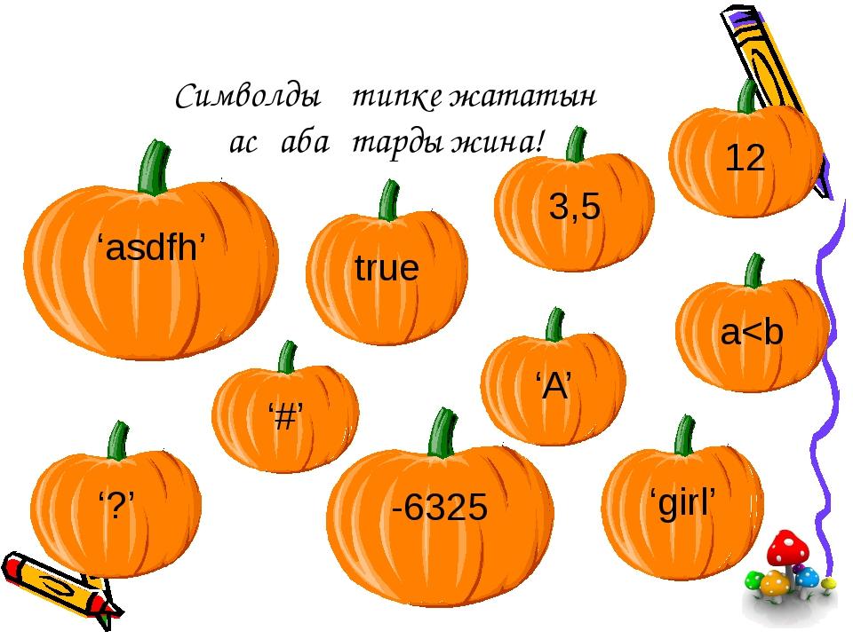 Символдық типке жататын асқабақтарды жина! 3,5 12 -6325 '?' 'girl' 'asdfh' '#...