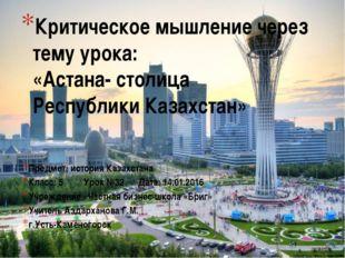 Критическое мышление через тему урока: «Астана- столица Республики Казахстан»