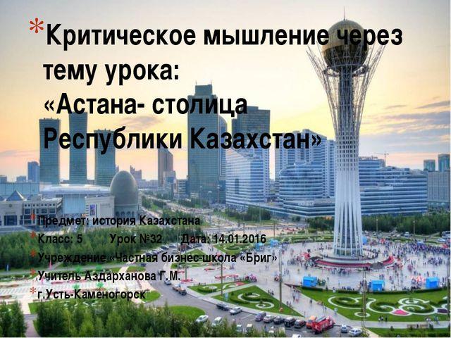 Критическое мышление через тему урока: «Астана- столица Республики Казахстан»...