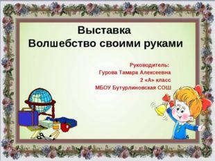 Выставка Волшебство своими руками Руководитель: Гурова Тамара Алексеевна 2 «А
