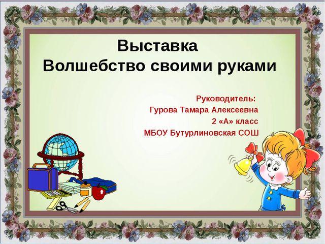 Выставка Волшебство своими руками Руководитель: Гурова Тамара Алексеевна 2 «А...