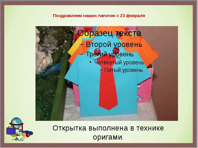 Поздравляем наших папочек с 23 февраля Открытка выполнена в технике оригами.