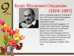 Булат Шалвович Окуджава (1924–1997) Булат Окуджава родился вМоскве 9 мая 192