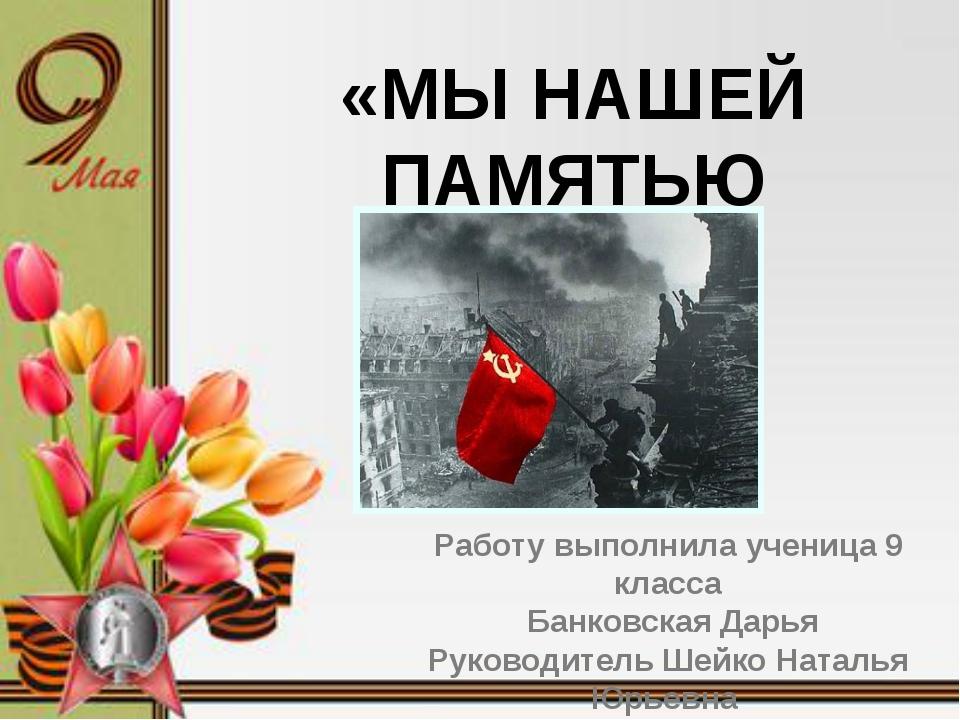 «Мы нашей памятью сильны» Работу выполнила ученица 9 класса Банковская Дарья...