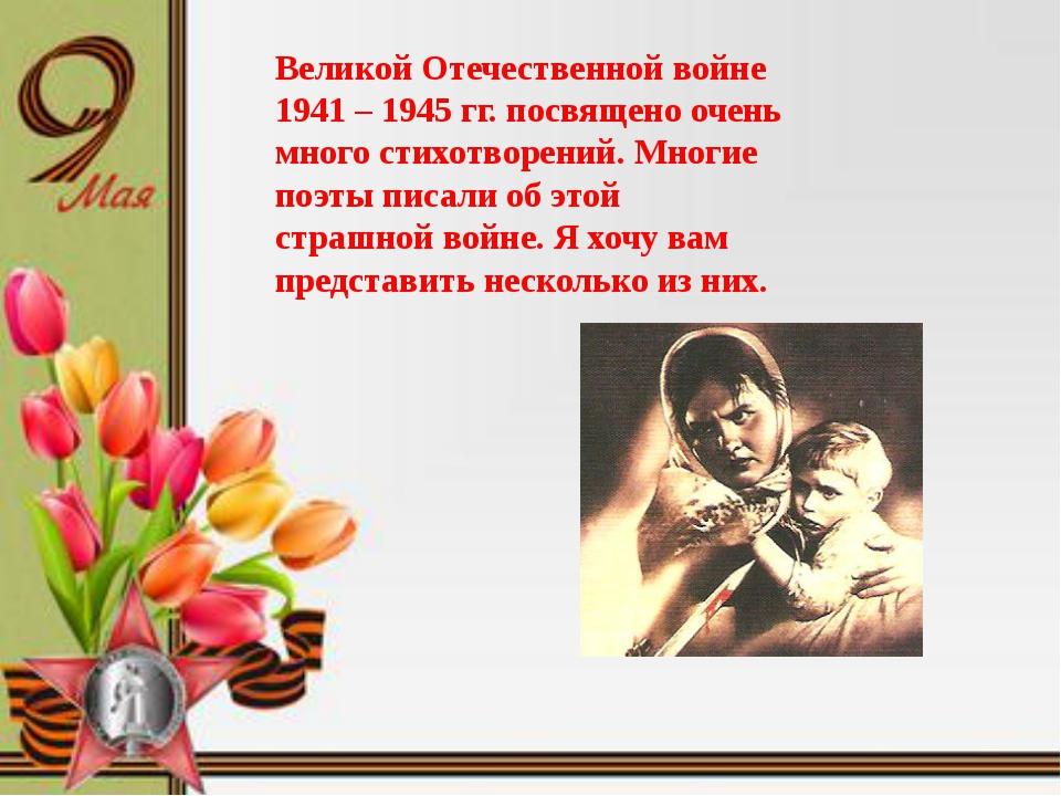 Великой Отечественной войне 1941 – 1945 гг. посвящено очень много стихотворе...