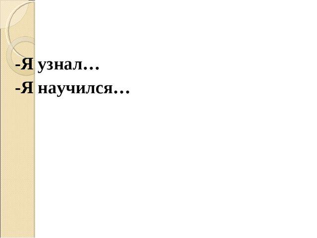 -Я узнал… -Я научился…