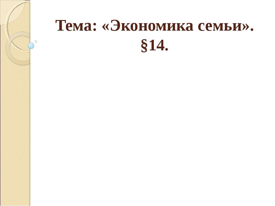 Тема: «Экономика семьи». §14.