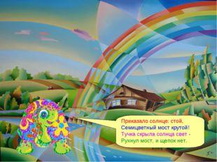 Приказало солнце: стой, Семицветный мост крутой! Тучка скрыла солнца свет - Р