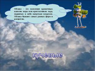 Облако – это скопление крошечных капелек воды или кристалликов льда, поднятых