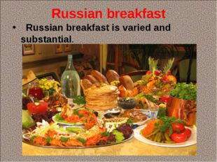 Russian breakfast Russian breakfast is varied and substantial.