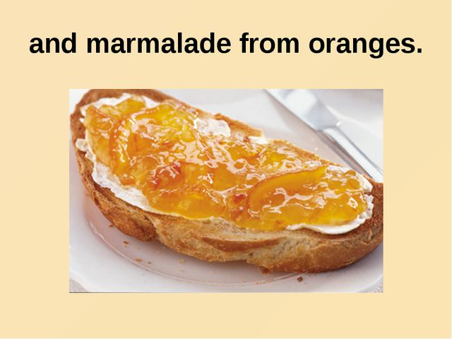 and marmalade from oranges.