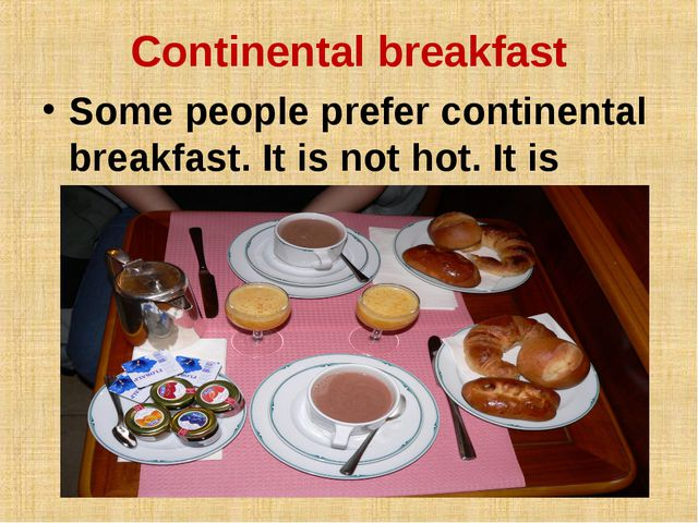 Continental breakfast Some people prefer continental breakfast. It is not hot...