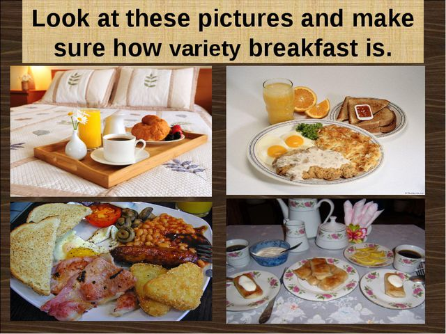 Look at these pictures and make sure how variety breakfast is.