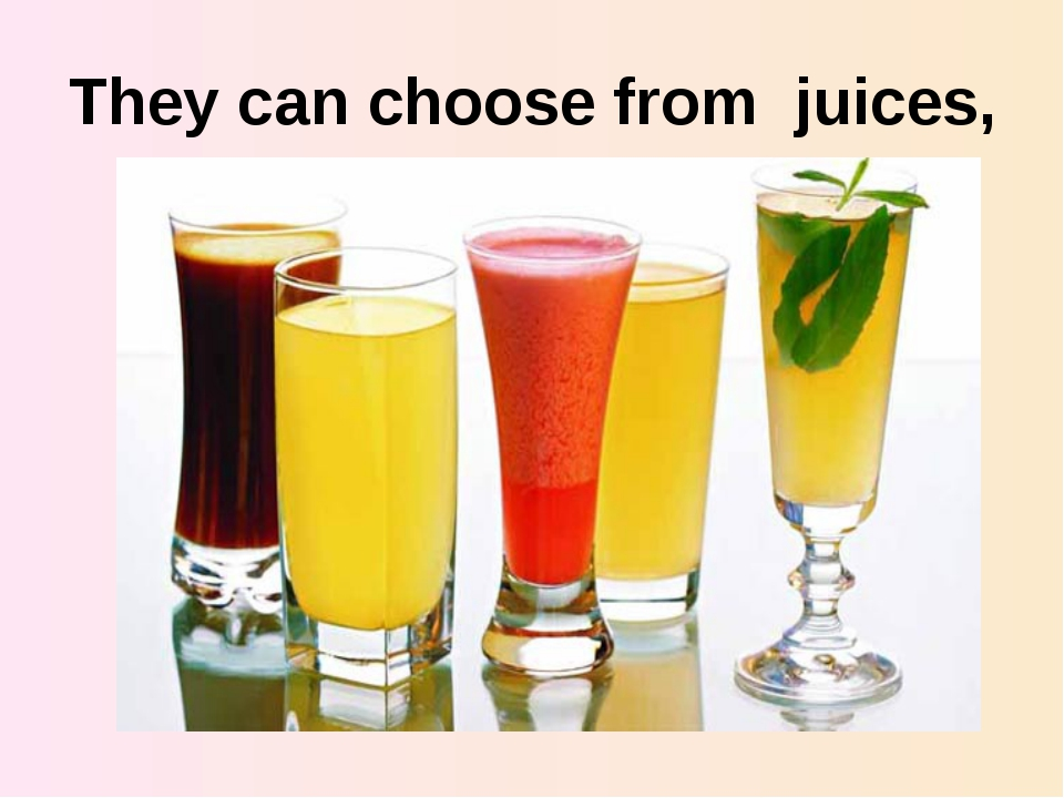 They can choose from juices,