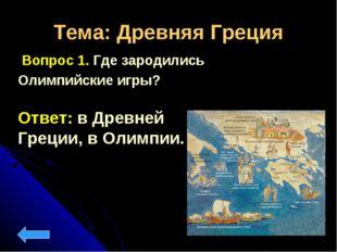 Тема: Древняя Греция Вопрос 1. Где зародились Олимпийские игры? Ответ: в Древ