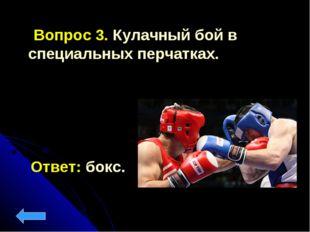 Вопрос 3. Кулачный бой в специальных перчатках. Ответ: бокс.