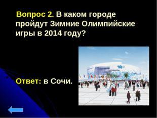 Вопрос 2. В каком городе пройдут Зимние Олимпийские игры в 2014 году? Ответ: