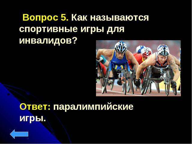 Вопрос 5. Как называются спортивные игры для инвалидов? Ответ: паралимпийски...
