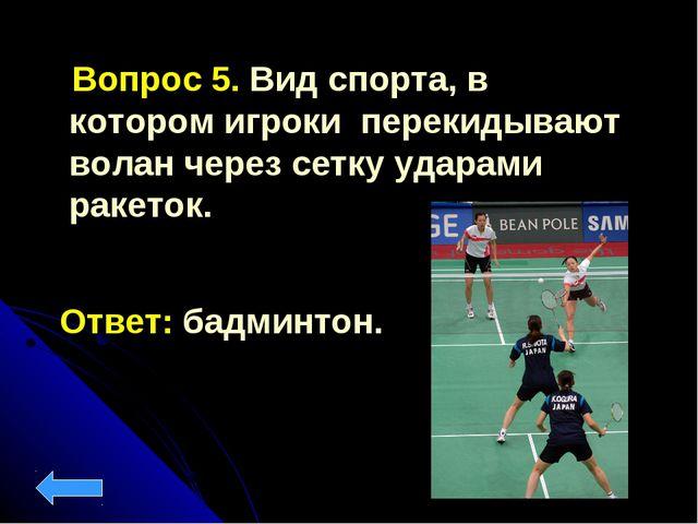 Вопрос 5. Вид спорта, в котором игроки перекидывают волан через сетку ударам...