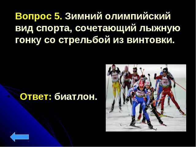 Вопрос 5. Зимний олимпийский вид спорта, сочетающий лыжную гонку со стрельбой...