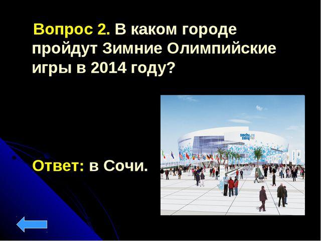 Вопрос 2. В каком городе пройдут Зимние Олимпийские игры в 2014 году? Ответ:...
