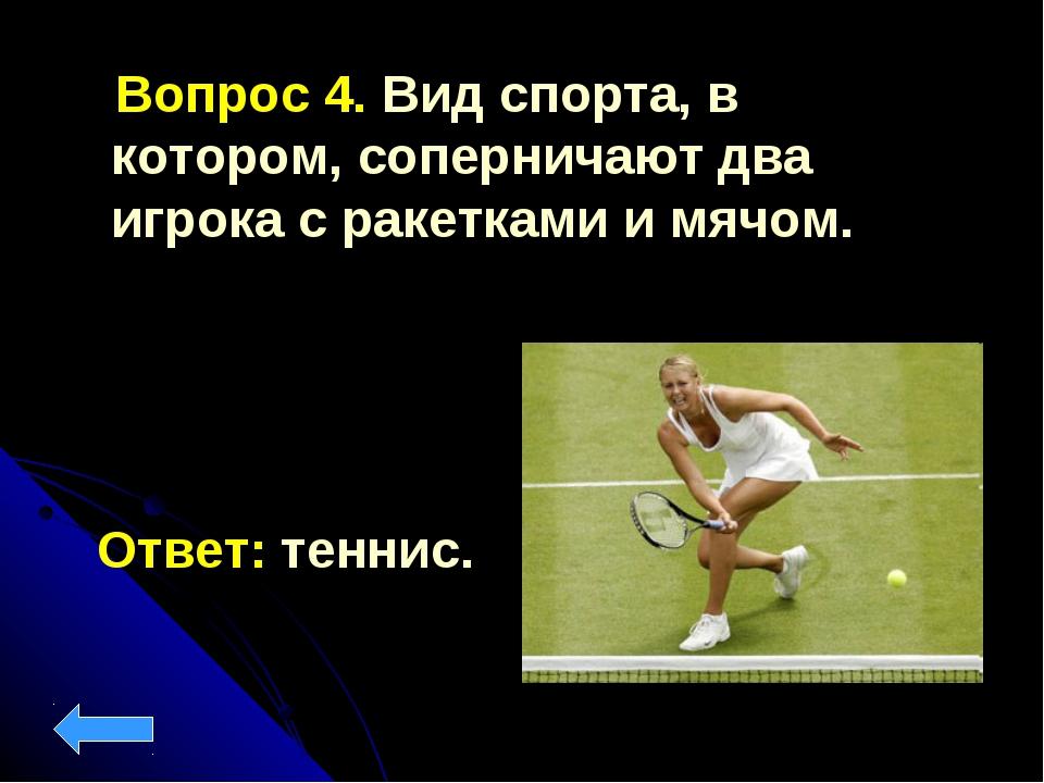 Вопрос 4. Вид спорта, в котором, соперничают два игрока с ракетками и мячом....