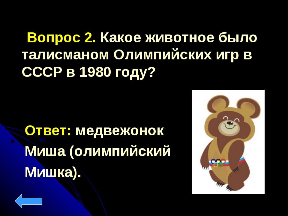 Вопрос 2. Какое животное было талисманом Олимпийских игр в СССР в 1980 году?...