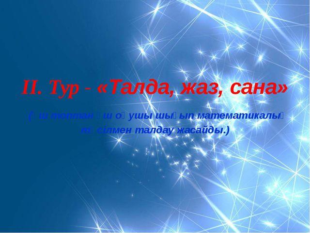 ІІ. Тур - «Талда, жаз, сана» (үш топтан үш оқушы шығып математикалық тәсілме...