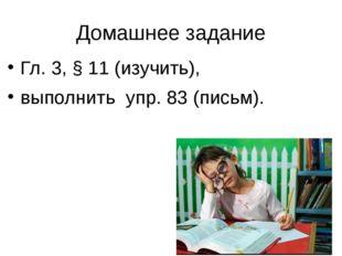 Домашнее задание Гл. 3, § 11 (изучить), выполнить упр. 83 (письм).